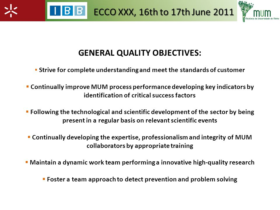 GENERAL QUALITY OBJECTIVES: Strive for complete understanding and meet the standards of customer Continually improve MUM process performance developing key indicators by identification of critical success factors Following the technological and scientific development of the sector by being present in a regular basis on relevant scientific events Continually developing the expertise, professionalism and integrity of MUM collaborators by appropriate training Maintain a dynamic work team performing a innovative high-quality research Foster a team approach to detect prevention and problem solving ECCO XXX, 16th to 17th June 2011