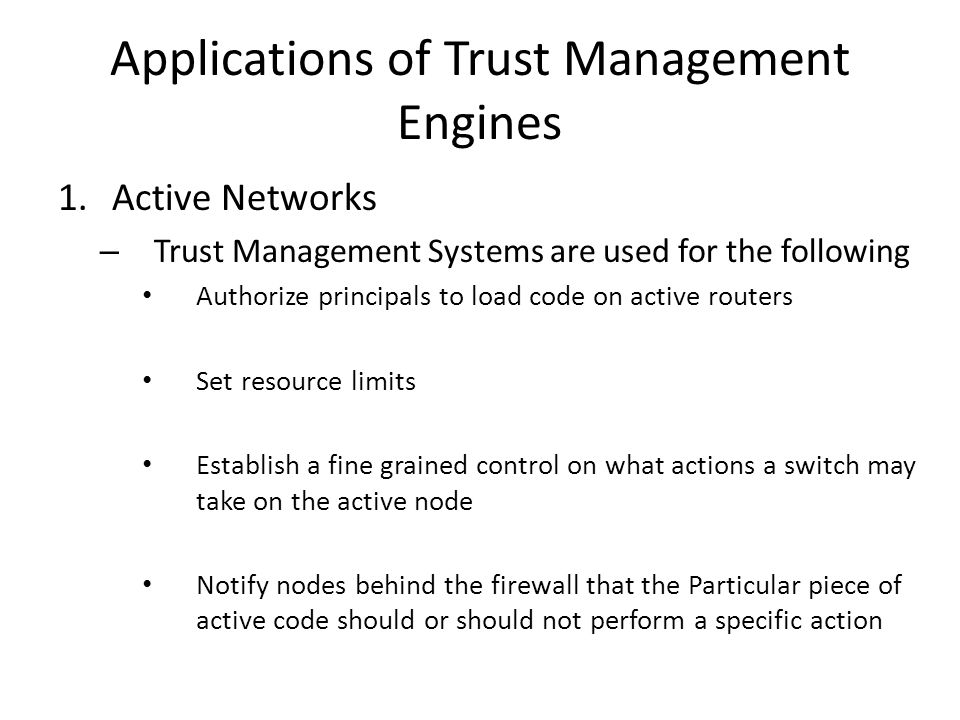 Applications of Trust Management Engines 1.Active Networks – Trust Management Systems are used for the following Authorize principals to load code on active routers Set resource limits Establish a fine grained control on what actions a switch may take on the active node Notify nodes behind the firewall that the Particular piece of active code should or should not perform a specific action