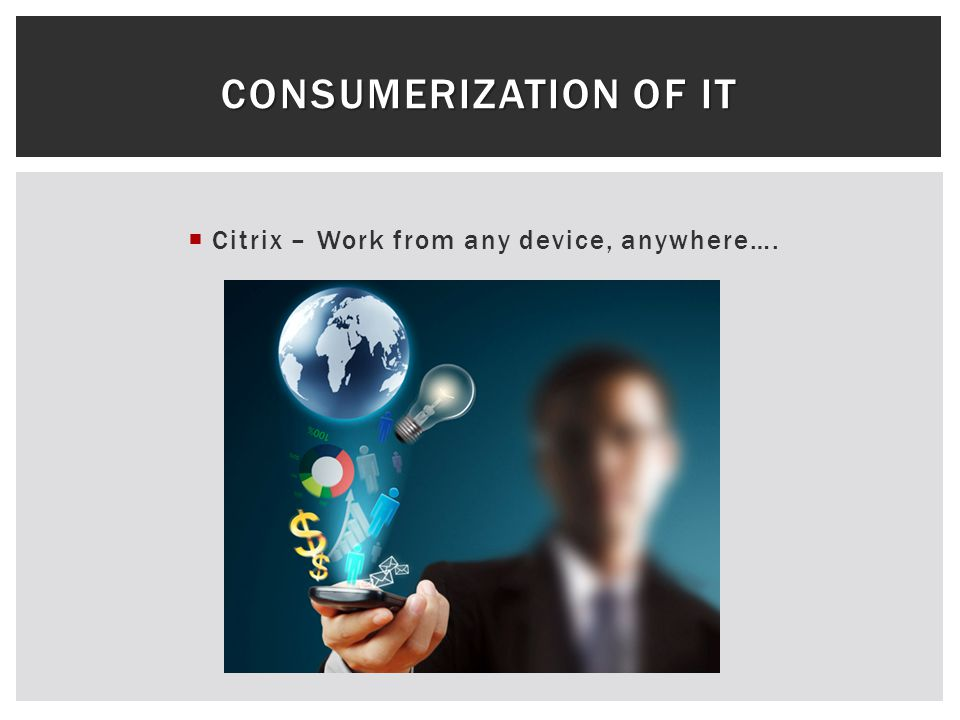 Citrix – Work from any device, anywhere…. CONSUMERIZATION OF IT