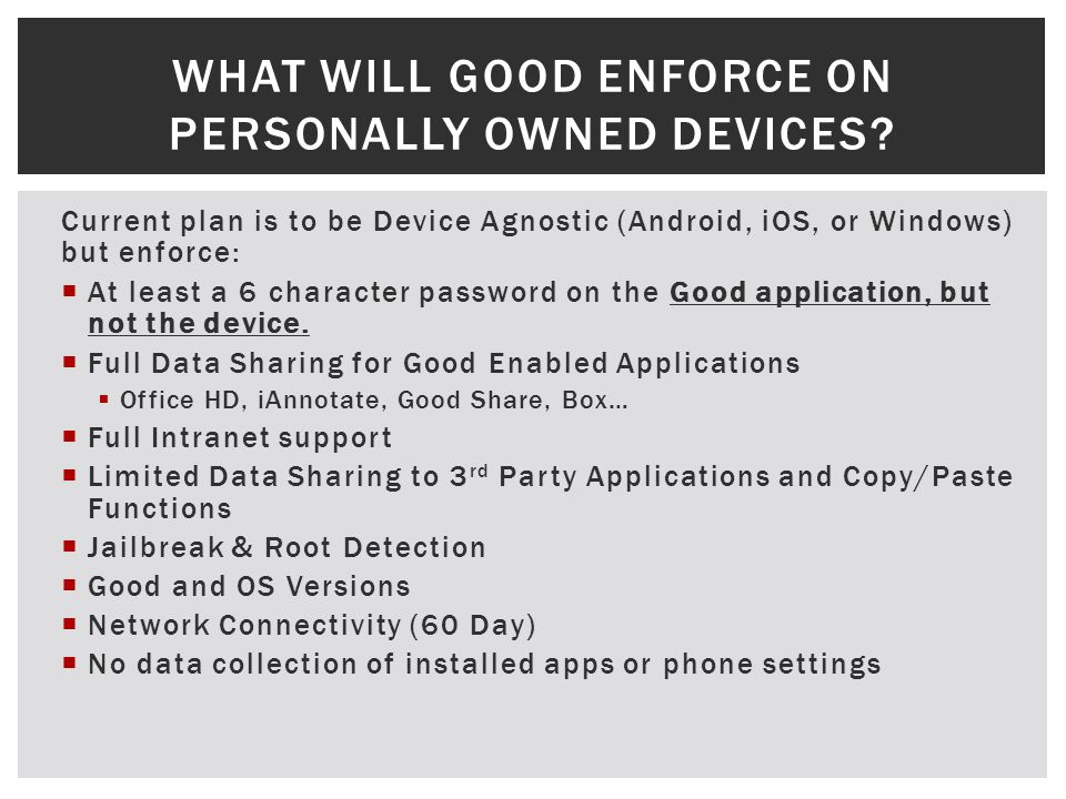 Current plan is to be Device Agnostic (Android, iOS, or Windows) but enforce: At least a 6 character password on the Good application, but not the device.