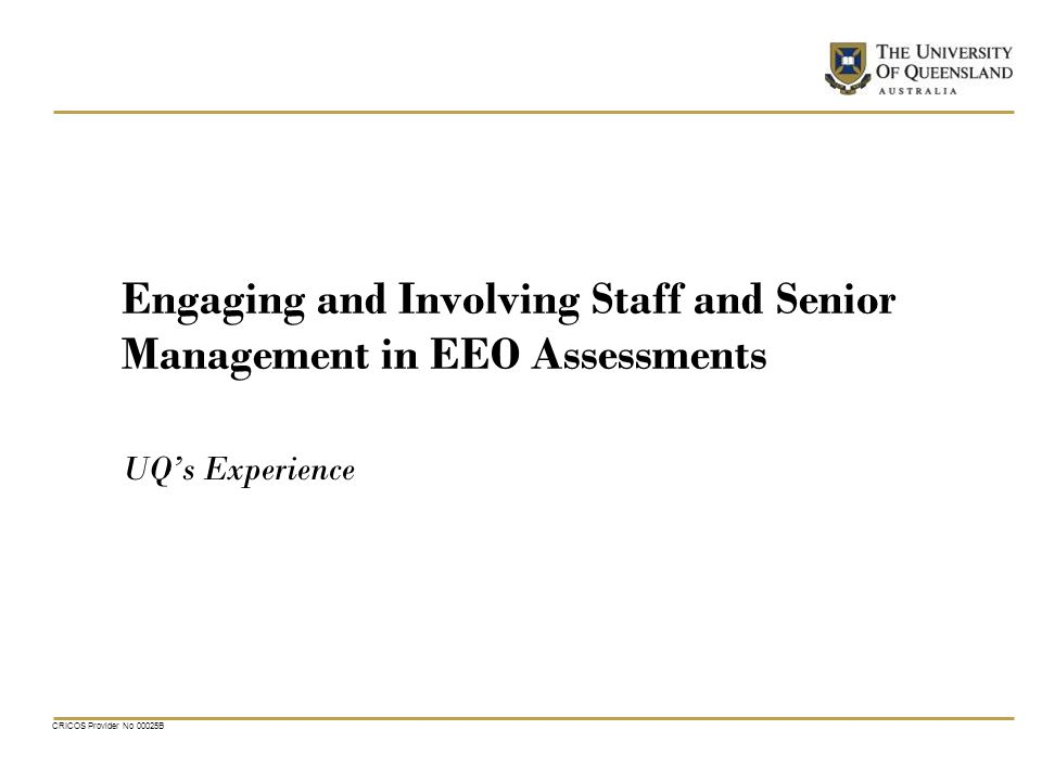 CRICOS Provider No 00025B Engaging and Involving Staff and Senior Management in EEO Assessments UQs Experience