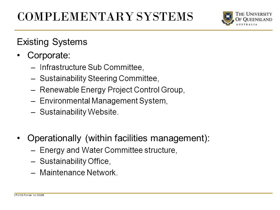 CRICOS Provider No 00025B COMPLEMENTARY SYSTEMS Existing Systems Corporate: –Infrastructure Sub Committee, –Sustainability Steering Committee, –Renewable Energy Project Control Group, –Environmental Management System, –Sustainability Website.