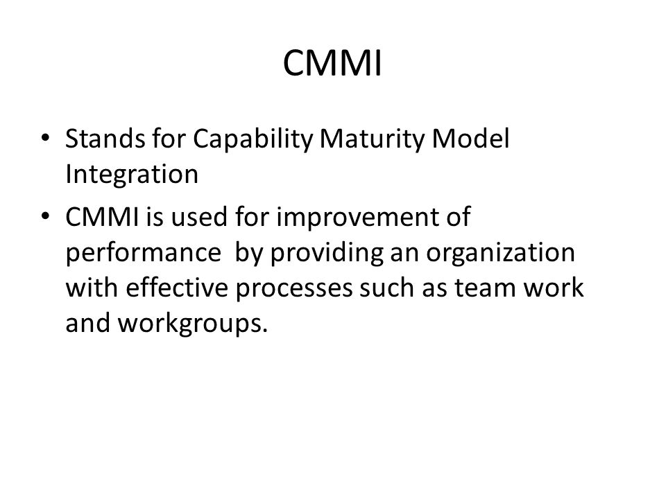 CMMI Stands for Capability Maturity Model Integration CMMI is used for improvement of performance by providing an organization with effective processes such as team work and workgroups.