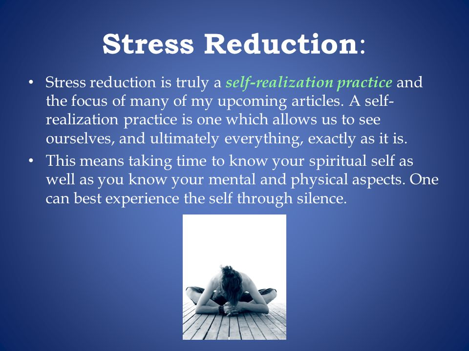 Stress Reduction : Stress reduction is truly a self-realization practice and the focus of many of my upcoming articles.