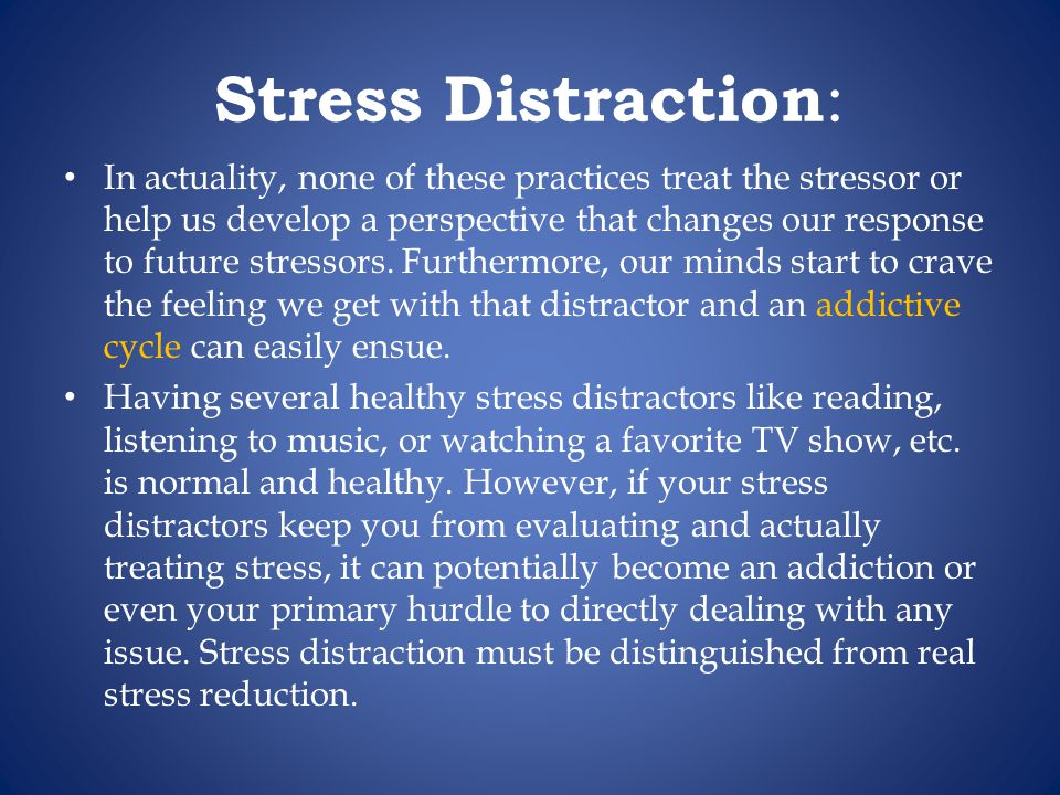 Stress Distraction : In actuality, none of these practices treat the stressor or help us develop a perspective that changes our response to future stressors.