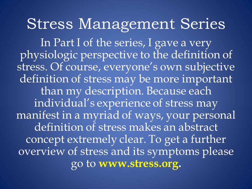Stress Management Series In Part I of the series, I gave a very physiologic perspective to the definition of stress.