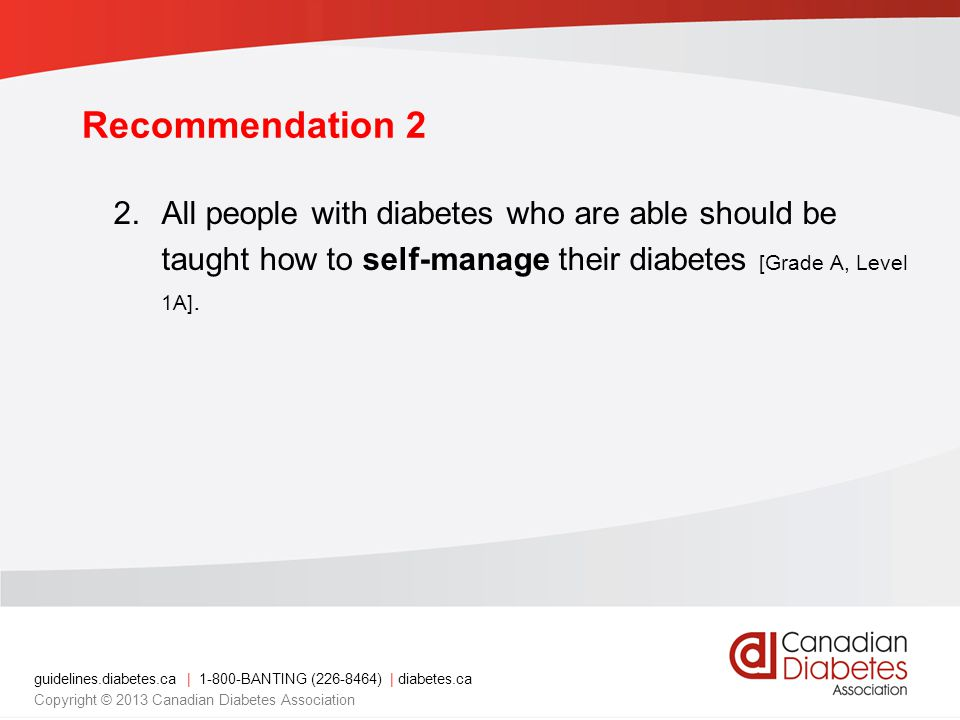 guidelines.diabetes.ca | 1-800-BANTING (226-8464) | diabetes.ca Copyright © 2013 Canadian Diabetes Association Recommendation 2 2.All people with diabetes who are able should be taught how to self-manage their diabetes [Grade A, Level 1A].