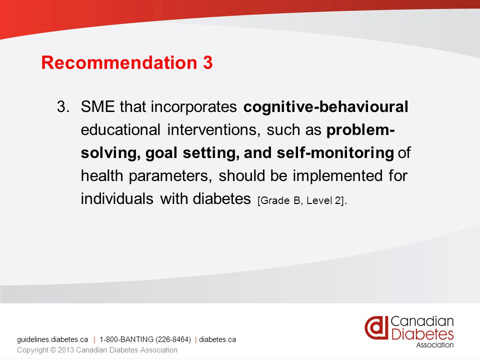 guidelines.diabetes.ca | 1-800-BANTING (226-8464) | diabetes.ca Copyright © 2013 Canadian Diabetes Association Recommendation 3 3.SME that incorporates cognitive-behavioural educational interventions, such as problem- solving, goal setting, and self-monitoring of health parameters, should be implemented for individuals with diabetes [Grade B, Level 2].