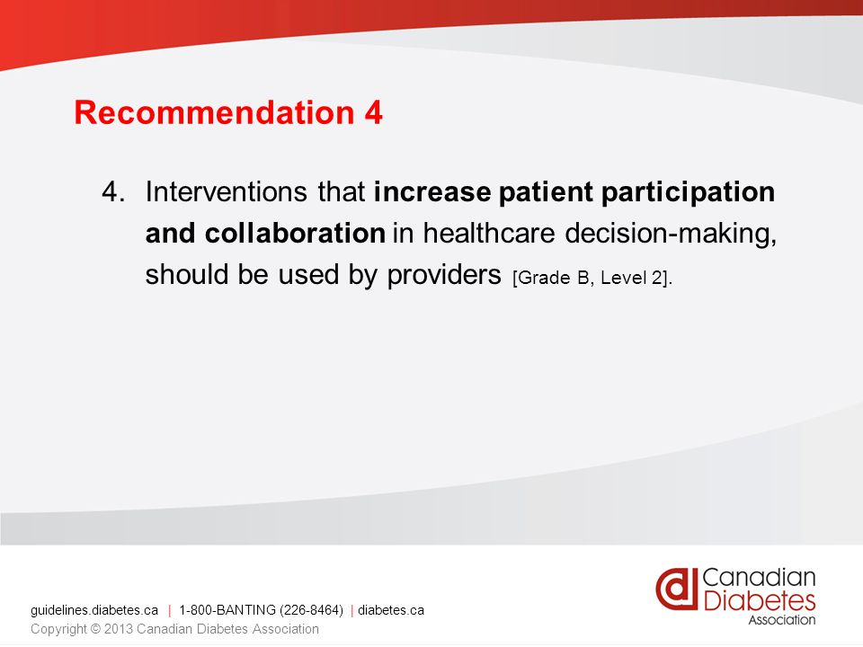 guidelines.diabetes.ca | 1-800-BANTING (226-8464) | diabetes.ca Copyright © 2013 Canadian Diabetes Association Recommendation 4 4.Interventions that increase patient participation and collaboration in healthcare decision-making, should be used by providers [Grade B, Level 2].