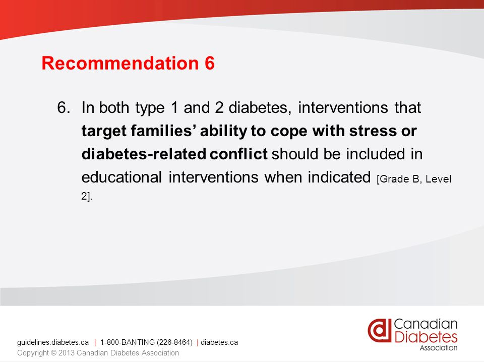 guidelines.diabetes.ca | 1-800-BANTING (226-8464) | diabetes.ca Copyright © 2013 Canadian Diabetes Association Recommendation 6 6.In both type 1 and 2 diabetes, interventions that target families ability to cope with stress or diabetes-related conflict should be included in educational interventions when indicated [Grade B, Level 2].