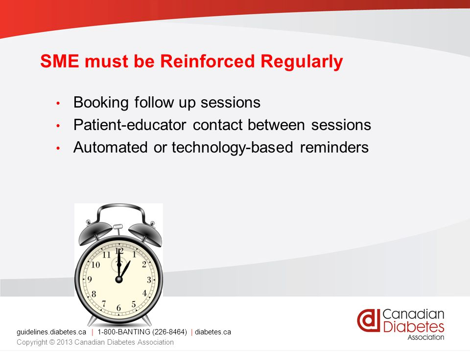 guidelines.diabetes.ca | 1-800-BANTING (226-8464) | diabetes.ca Copyright © 2013 Canadian Diabetes Association SME must be Reinforced Regularly Booking follow up sessions Patient-educator contact between sessions Automated or technology-based reminders