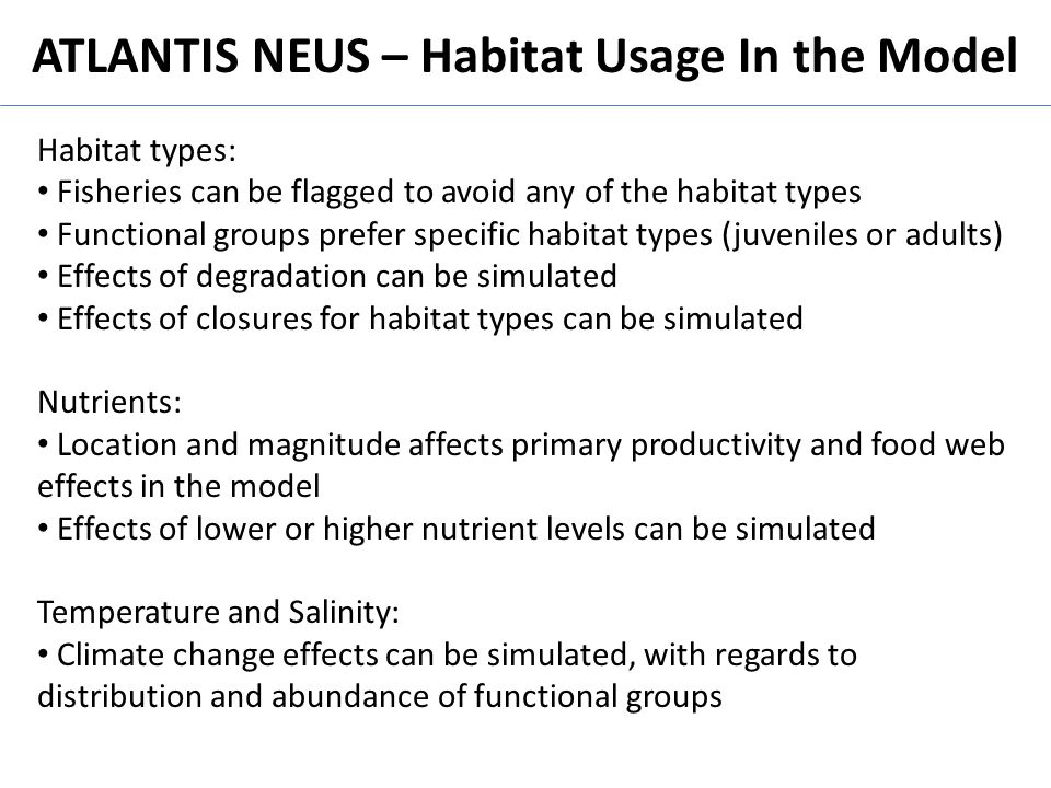 ATLANTIS NEUS – Habitat Usage In the Model Habitat types: Fisheries can be flagged to avoid any of the habitat types Functional groups prefer specific habitat types (juveniles or adults) Effects of degradation can be simulated Effects of closures for habitat types can be simulated Nutrients: Location and magnitude affects primary productivity and food web effects in the model Effects of lower or higher nutrient levels can be simulated Temperature and Salinity: Climate change effects can be simulated, with regards to distribution and abundance of functional groups