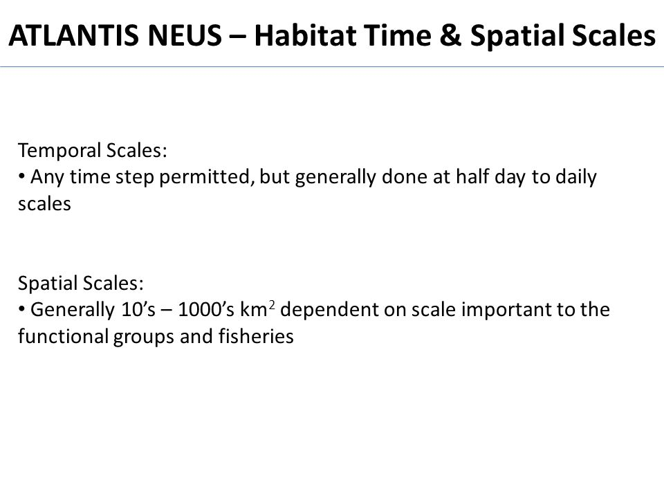 ATLANTIS NEUS – Habitat Time & Spatial Scales Temporal Scales: Any time step permitted, but generally done at half day to daily scales Spatial Scales: Generally 10s – 1000s km 2 dependent on scale important to the functional groups and fisheries