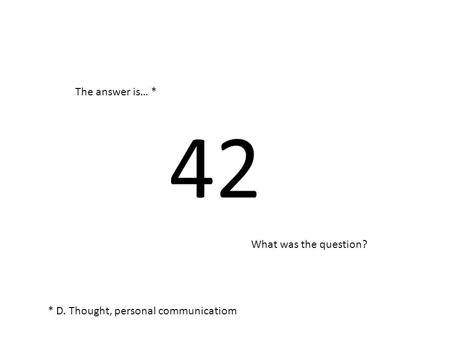 42 The answer is… * What was the question * D. Thought, personal communicatiom