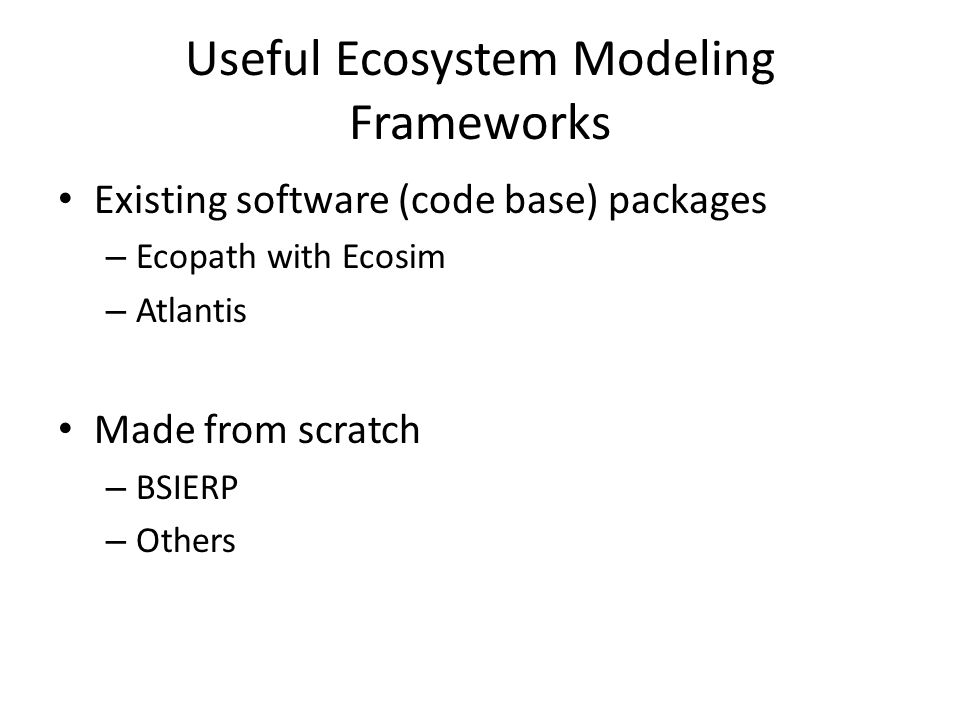 Useful Ecosystem Modeling Frameworks Existing software (code base) packages – Ecopath with Ecosim – Atlantis Made from scratch – BSIERP – Others
