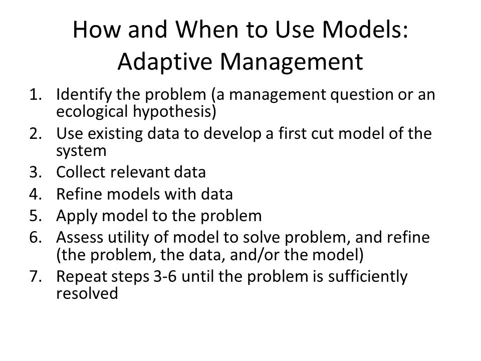 How and When to Use Models: Adaptive Management 1.Identify the problem (a management question or an ecological hypothesis) 2.Use existing data to develop a first cut model of the system 3.Collect relevant data 4.Refine models with data 5.Apply model to the problem 6.Assess utility of model to solve problem, and refine (the problem, the data, and/or the model) 7.Repeat steps 3-6 until the problem is sufficiently resolved