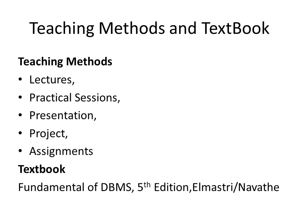 Teaching Methods and TextBook Teaching Methods Lectures, Practical Sessions, Presentation, Project, Assignments Textbook Fundamental of DBMS, 5 th Edition,Elmastri/Navathe
