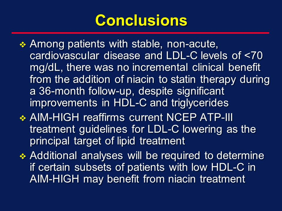 Conclusions Among patients with stable, non-acute, cardiovascular disease and LDL-C levels of <70 mg/dL, there was no incremental clinical benefit from the addition of niacin to statin therapy during a 36-month follow-up, despite significant improvements in HDL-C and triglycerides Among patients with stable, non-acute, cardiovascular disease and LDL-C levels of <70 mg/dL, there was no incremental clinical benefit from the addition of niacin to statin therapy during a 36-month follow-up, despite significant improvements in HDL-C and triglycerides AIM-HIGH reaffirms current NCEP ATP-III treatment guidelines for LDL-C lowering as the principal target of lipid treatment AIM-HIGH reaffirms current NCEP ATP-III treatment guidelines for LDL-C lowering as the principal target of lipid treatment Additional analyses will be required to determine if certain subsets of patients with low HDL-C in AIM-HIGH may benefit from niacin treatment Additional analyses will be required to determine if certain subsets of patients with low HDL-C in AIM-HIGH may benefit from niacin treatment