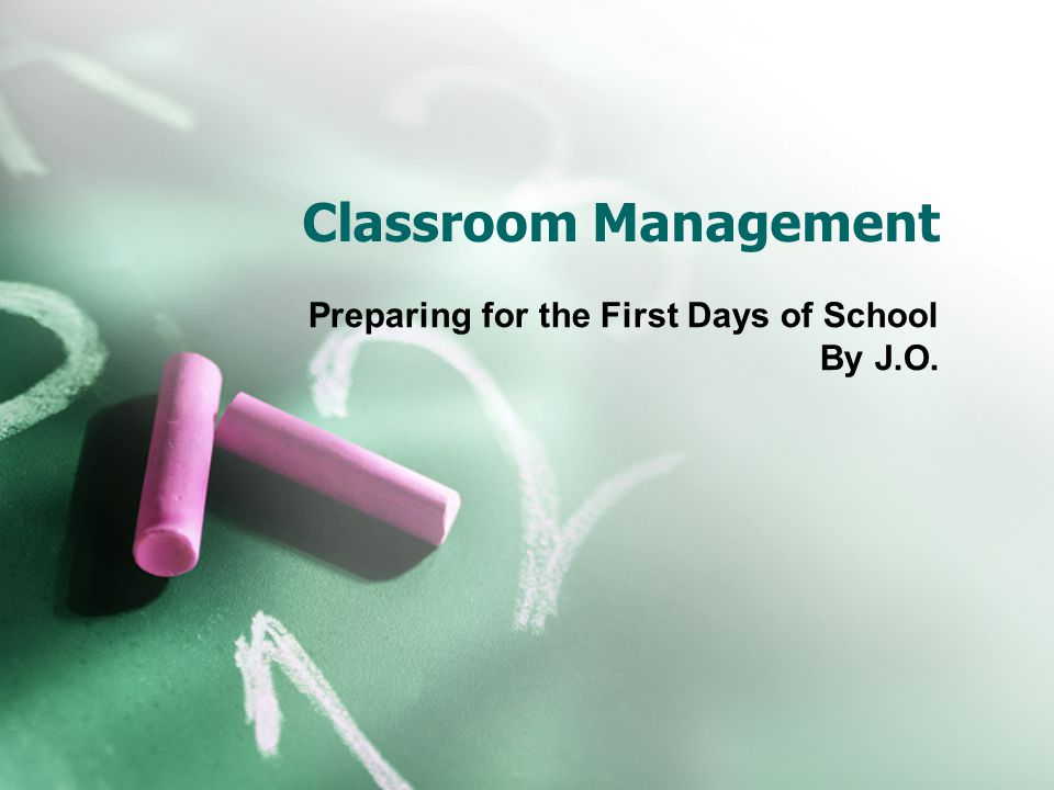 Classroom Management Preparing for the First Days of School By J.O.
