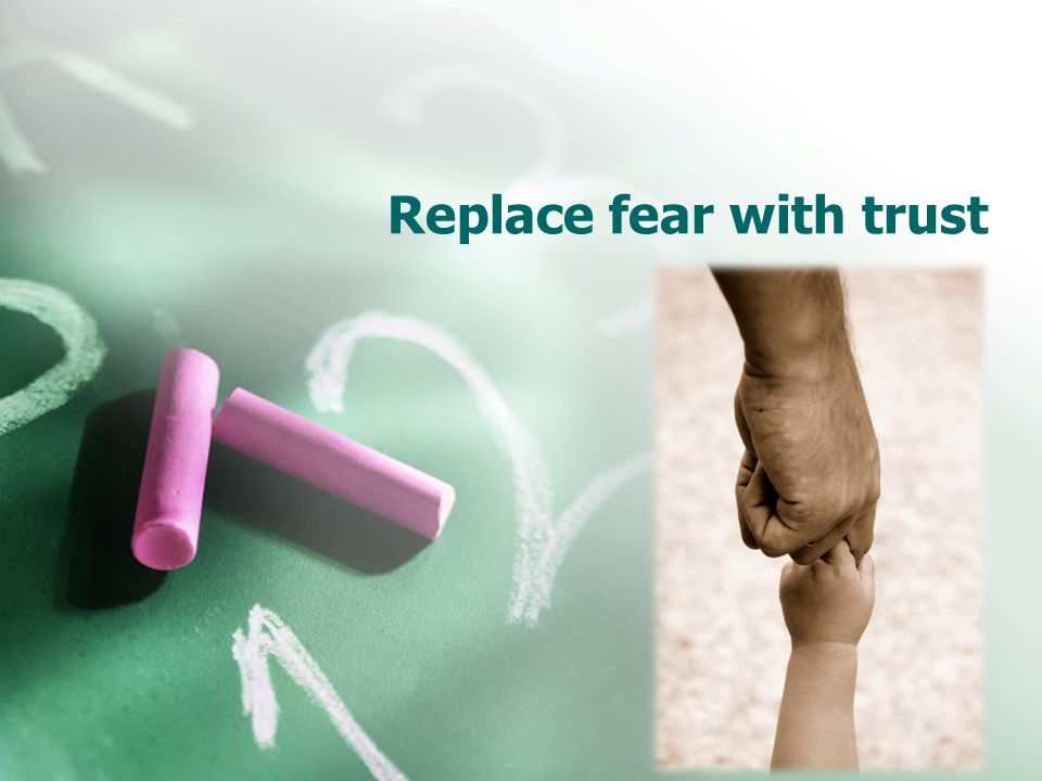 Replace fear with trust