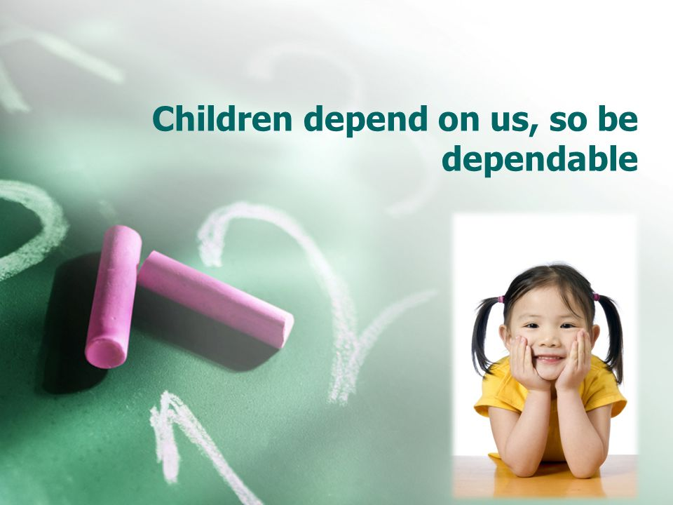 Children depend on us, so be dependable