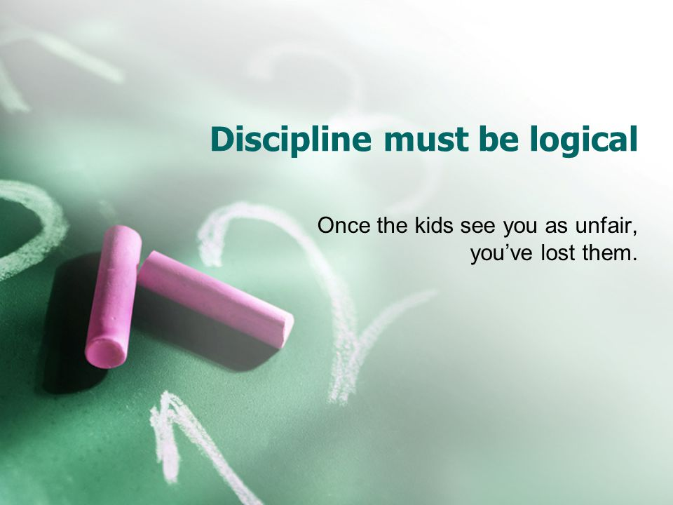 Discipline must be logical Once the kids see you as unfair, youve lost them.