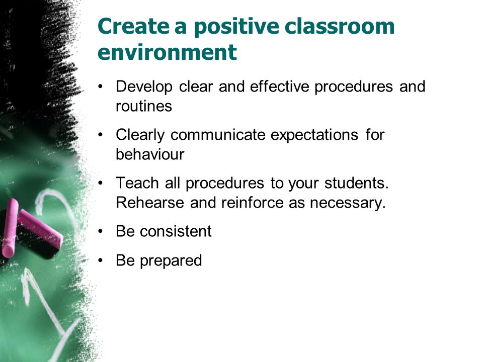Create a positive classroom environment Develop clear and effective procedures and routines Clearly communicate expectations for behaviour Teach all procedures to your students.