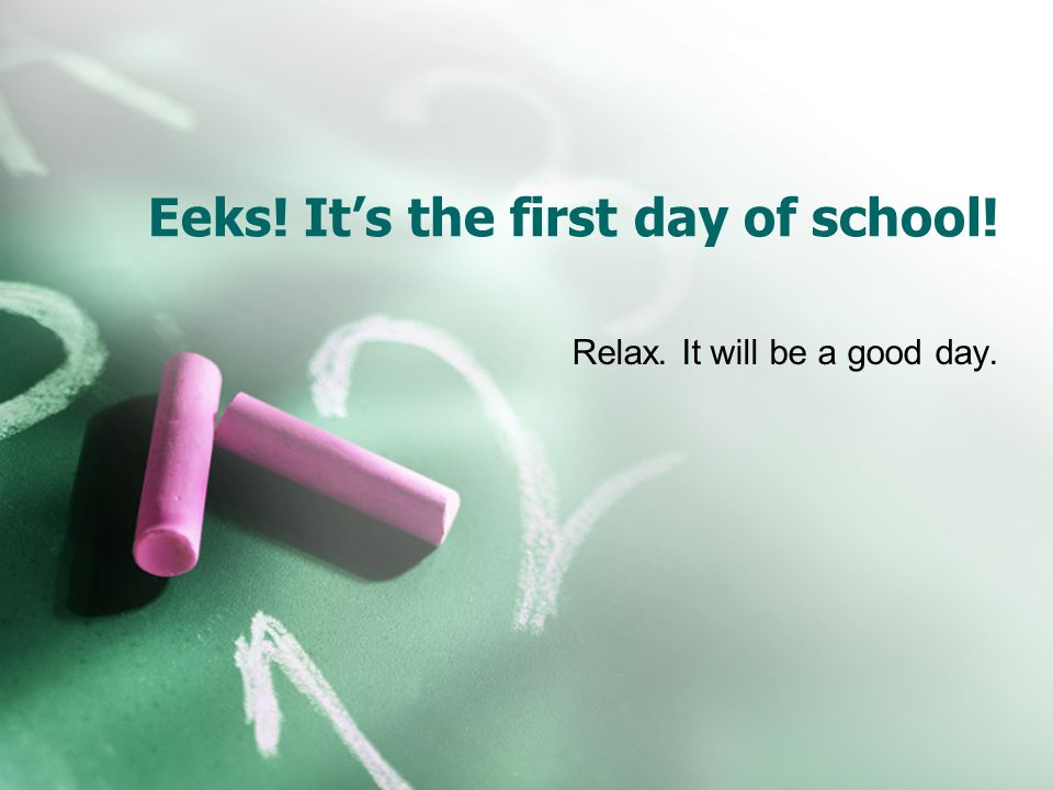 Eeks! Its the first day of school! Relax. It will be a good day.
