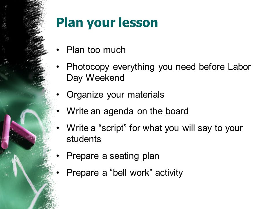 Plan your lesson Plan too much Photocopy everything you need before Labor Day Weekend Organize your materials Write an agenda on the board Write a script for what you will say to your students Prepare a seating plan Prepare a bell work activity