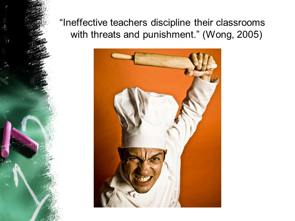Ineffective teachers discipline their classrooms with threats and punishment. (Wong, 2005)