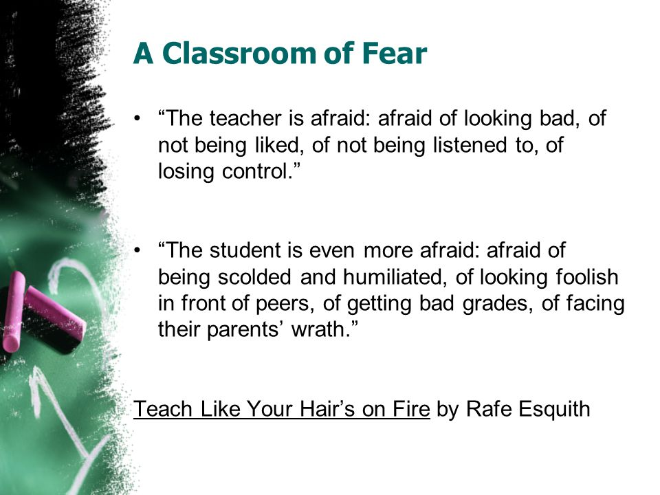 A Classroom of Fear The teacher is afraid: afraid of looking bad, of not being liked, of not being listened to, of losing control.