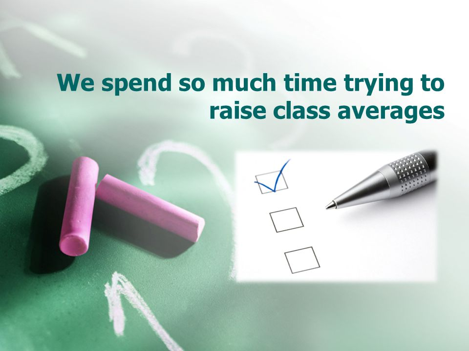 We spend so much time trying to raise class averages