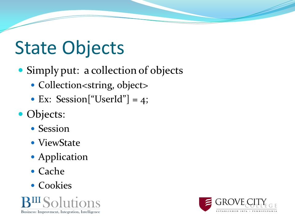 State Objects Simply put: a collection of objects Collection Ex: Session[UserId] = 4; Objects: Session ViewState Application Cache Cookies