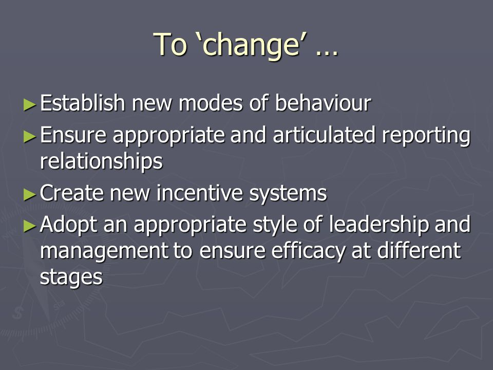 To change … Establish new modes of behaviour Establish new modes of behaviour Ensure appropriate and articulated reporting relationships Ensure appropriate and articulated reporting relationships Create new incentive systems Create new incentive systems Adopt an appropriate style of leadership and management to ensure efficacy at different stages Adopt an appropriate style of leadership and management to ensure efficacy at different stages