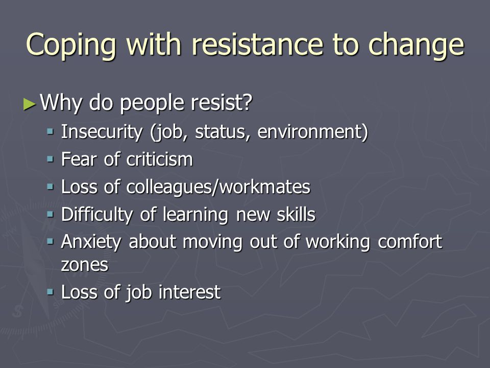 Coping with resistance to change Why do people resist.