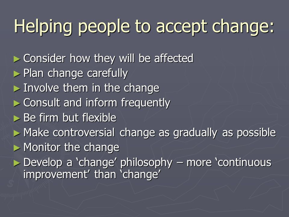 Helping people to accept change: Consider how they will be affected Consider how they will be affected Plan change carefully Plan change carefully Involve them in the change Involve them in the change Consult and inform frequently Consult and inform frequently Be firm but flexible Be firm but flexible Make controversial change as gradually as possible Make controversial change as gradually as possible Monitor the change Monitor the change Develop a change philosophy – more continuous improvement than change Develop a change philosophy – more continuous improvement than change