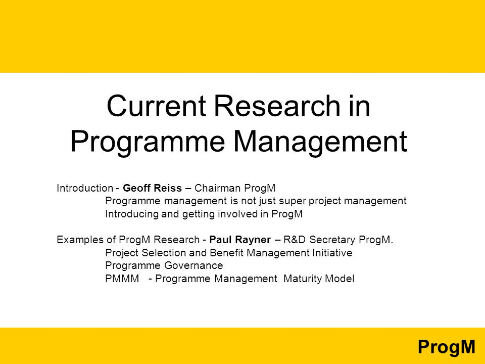 ProgM Current Research in Programme Management Introduction - Geoff Reiss – Chairman ProgM Programme management is not just super project management Introducing and getting involved in ProgM Examples of ProgM Research - Paul Rayner – R&D Secretary ProgM.