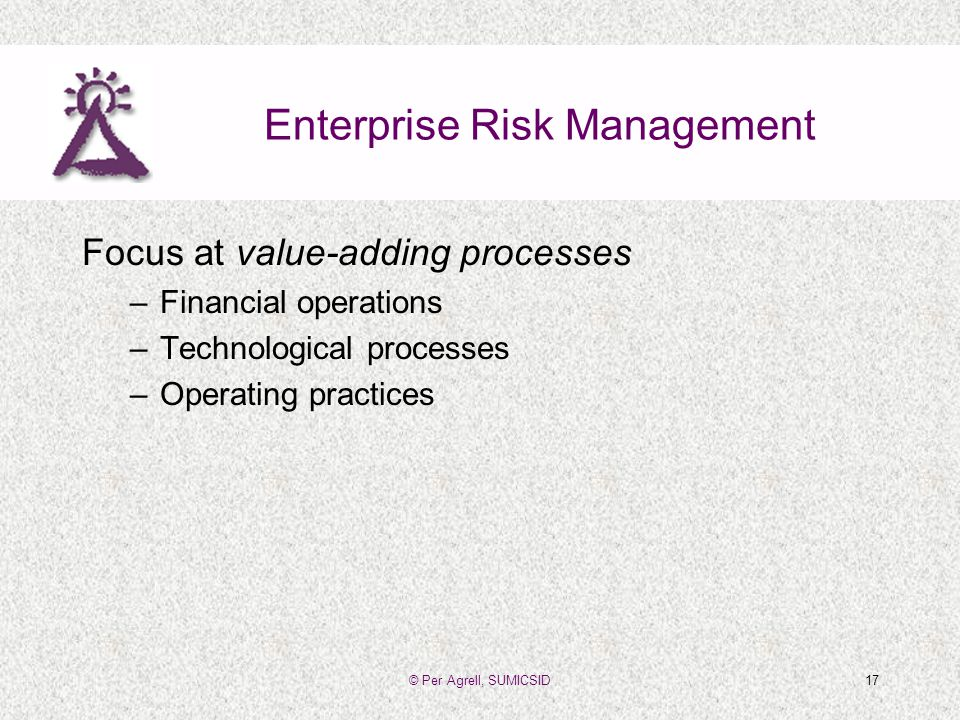 © Per Agrell, SUMICSID17 Enterprise Risk Management Focus at value-adding processes –Financial operations –Technological processes –Operating practices
