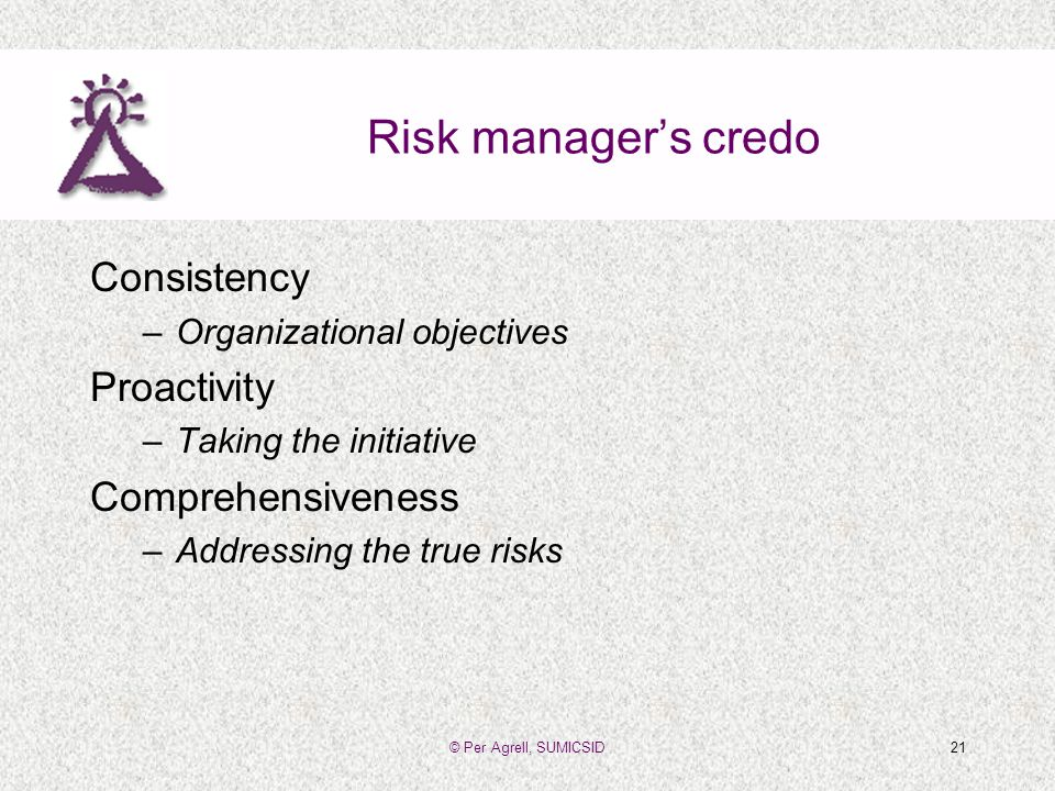 © Per Agrell, SUMICSID21 Risk managers credo Consistency –Organizational objectives Proactivity –Taking the initiative Comprehensiveness –Addressing the true risks