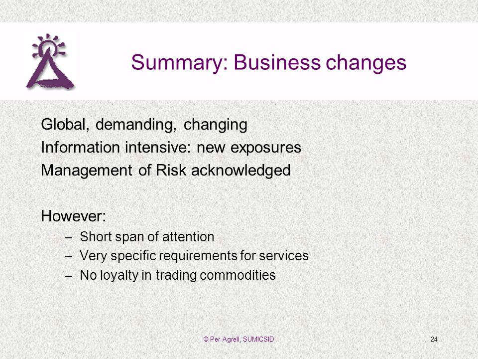© Per Agrell, SUMICSID24 Summary: Business changes Global, demanding, changing Information intensive: new exposures Management of Risk acknowledged However: –Short span of attention –Very specific requirements for services –No loyalty in trading commodities