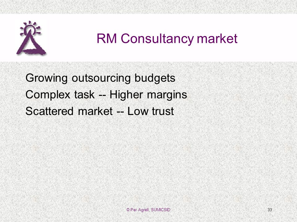© Per Agrell, SUMICSID33 RM Consultancy market Growing outsourcing budgets Complex task -- Higher margins Scattered market -- Low trust
