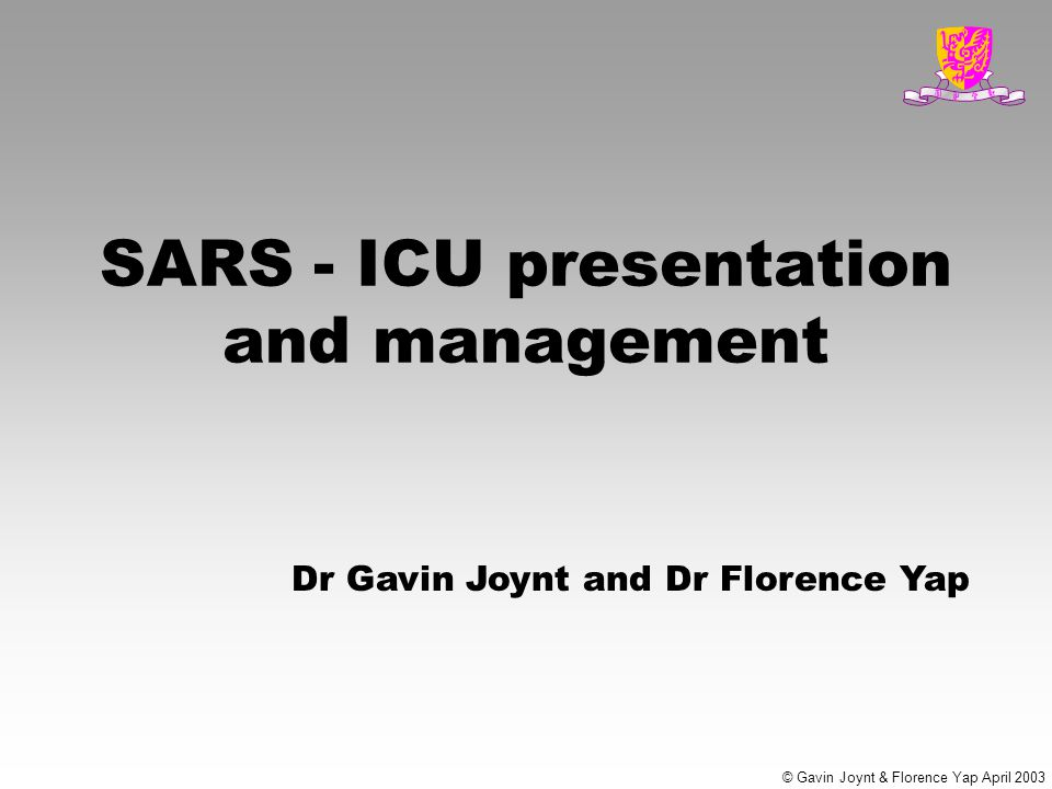 © Gavin Joynt & Florence Yap April 2003 SARS - ICU presentation and management Dr Gavin Joynt and Dr Florence Yap