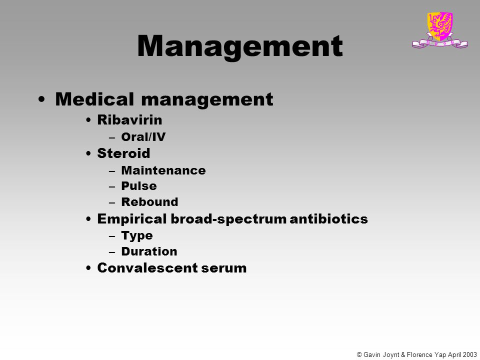 © Gavin Joynt & Florence Yap April 2003 Management Medical management Ribavirin –Oral/IV Steroid –Maintenance –Pulse –Rebound Empirical broad-spectrum antibiotics –Type –Duration Convalescent serum