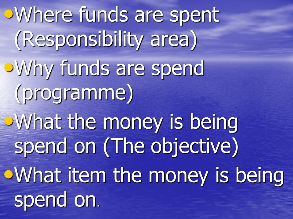 Where funds are spent (Responsibility area) Where funds are spent (Responsibility area) Why funds are spend (programme) Why funds are spend (programme) What the money is being spend on (The objective) What the money is being spend on (The objective) What item the money is being spend on.
