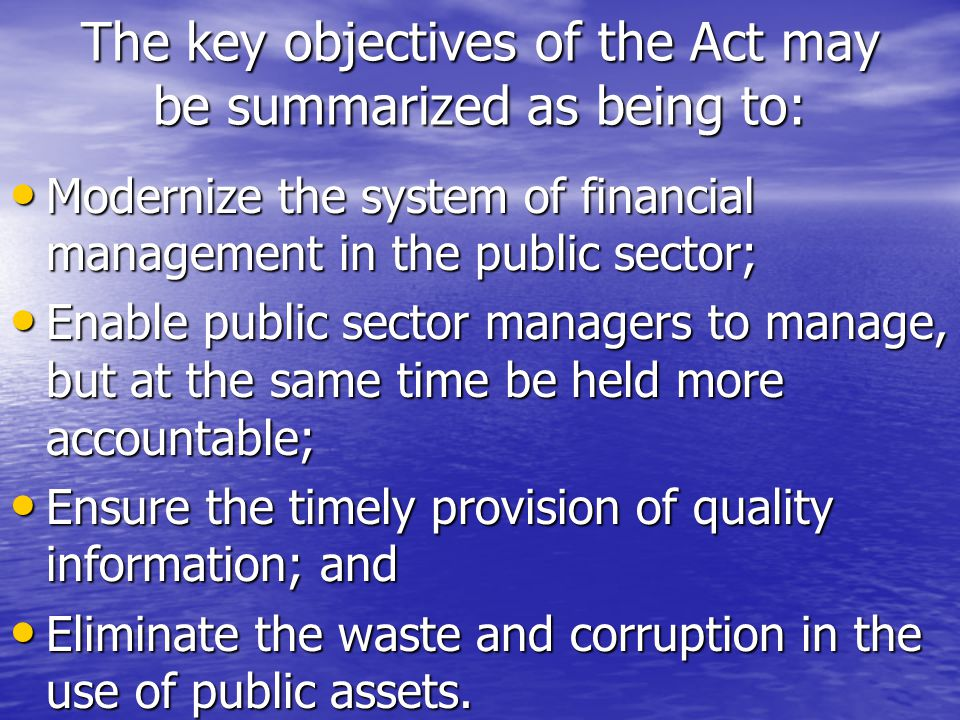 The key objectives of the Act may be summarized as being to: Modernize the system of financial management in the public sector; Enable public sector managers to manage, but at the same time be held more accountable; Ensure the timely provision of quality information; and Eliminate the waste and corruption in the use of public assets.