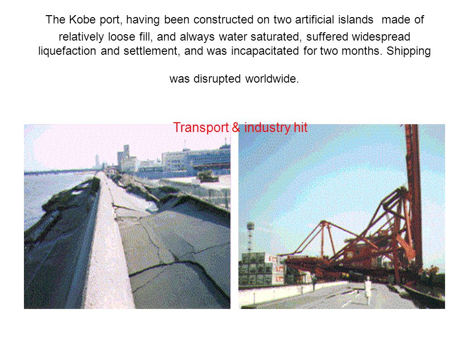 The Kobe port, having been constructed on two artificial islands made of relatively loose fill, and always water saturated, suffered widespread liquefaction and settlement, and was incapacitated for two months.