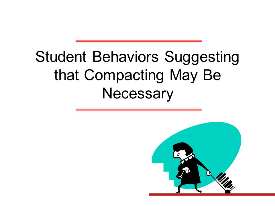 Student Behaviors Suggesting that Compacting May Be Necessary
