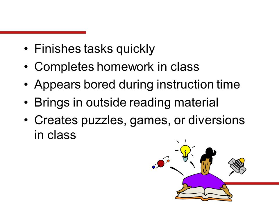 Finishes tasks quickly Completes homework in class Appears bored during instruction time Brings in outside reading material Creates puzzles, games, or diversions in class