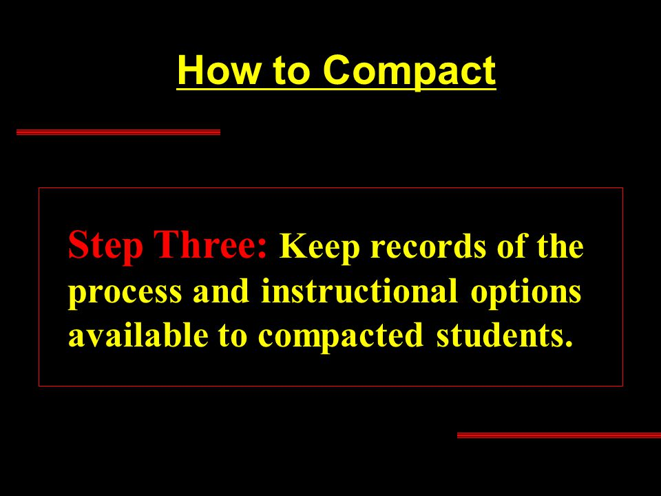 How to Compact Step Three: Keep records of the process and instructional options available to compacted students.