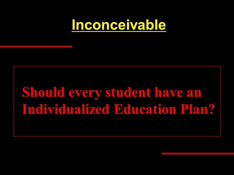 Inconceivable Should every student have an Individualized Education Plan